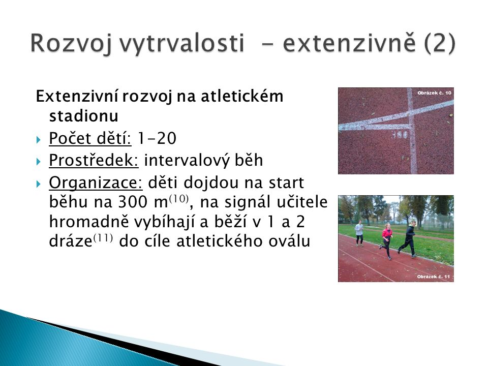 Extenzivní rozvoj na atletickém stadionu  Počet dětí: 1-20  Prostředek: intervalový běh  Organizace: děti dojdou na start běhu na 300 m (10), na signál učitele hromadně vybíhají a běží v 1 a 2 dráze (11) do cíle atletického oválu
