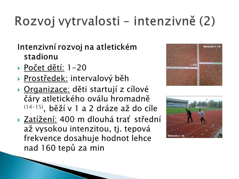Intenzivní rozvoj na atletickém stadionu  Počet dětí: 1-20  Prostředek: intervalový běh  Organizace: děti startují z cílové čáry atletického oválu hromadně (14-15), běží v 1 a 2 dráze až do cíle  Zatížení: 400 m dlouhá trať střední až vysokou intenzitou, tj.