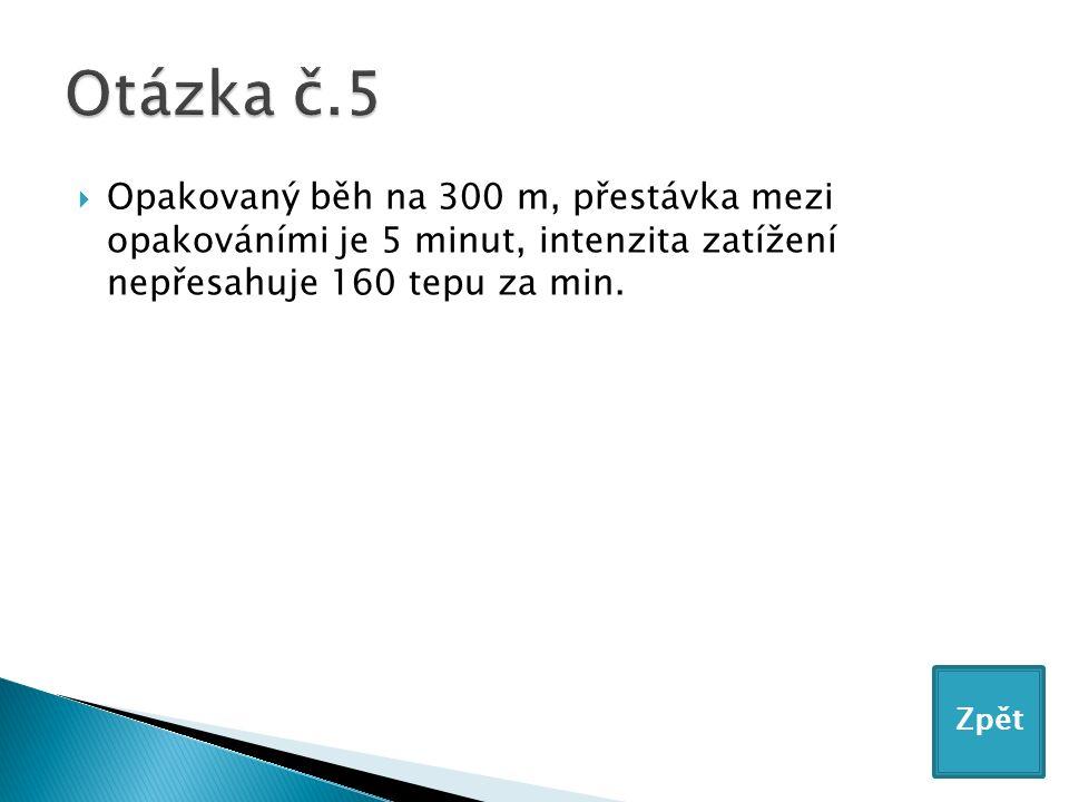  Opakovaný běh na 300 m, přestávka mezi opakováními je 5 minut, intenzita zatížení nepřesahuje 160 tepu za min.