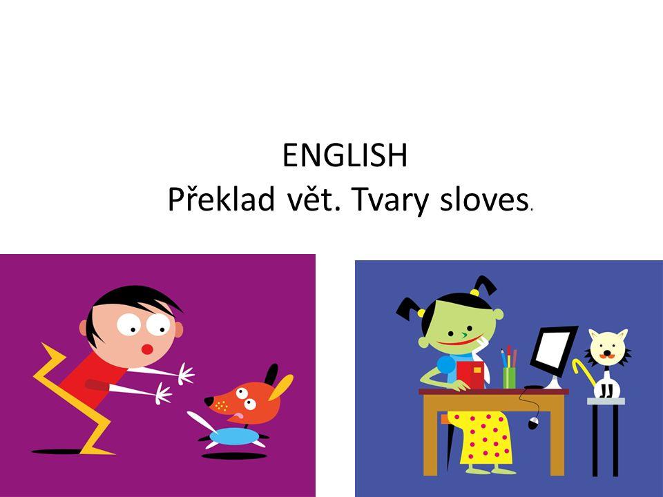 ENGLISH Překlad vět. Tvary sloves.