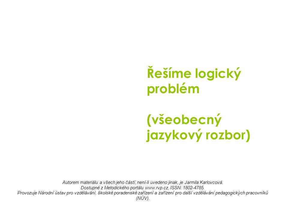 Řešíme logický problém (všeobecný jazykový rozbor) Autorem materiálu a všech jeho částí, není-li uvedeno jinak, je Jarmila Karlovcová.