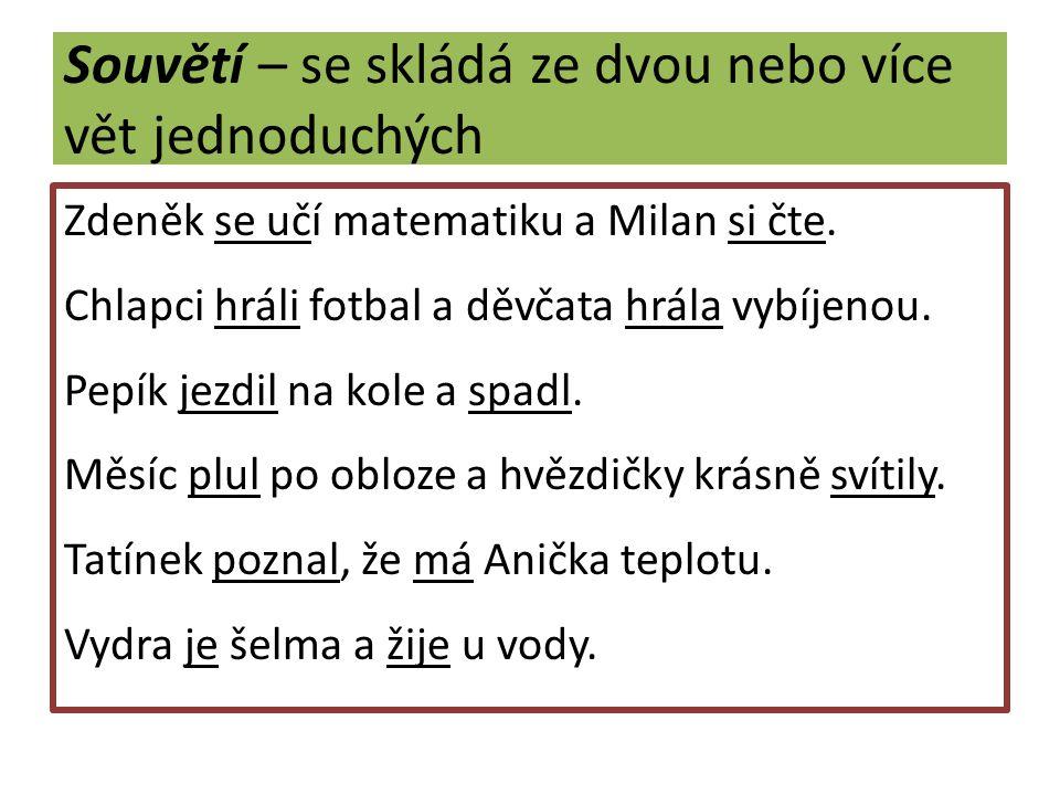 Souvětí – se skládá ze dvou nebo více vět jednoduchých Zdeněk se učí matematiku a Milan si čte.