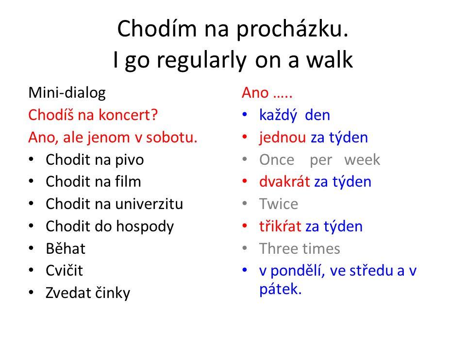 Chodím na procházku.I go regularly on a walk Mini-dialog Chodíš na koncert.