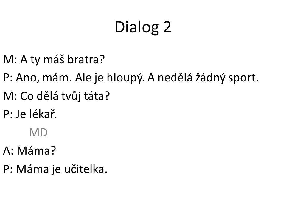 Dialog 2 M: A ty máš bratra. P: Ano, mám. Ale je hloupý.