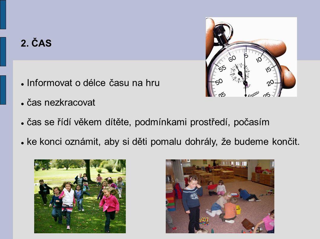 2. ČAS Informovat o délce času na hru čas nezkracovat čas se řídí věkem dítěte, podmínkami prostředí, počasím ke konci oznámit, aby si děti pomalu doh