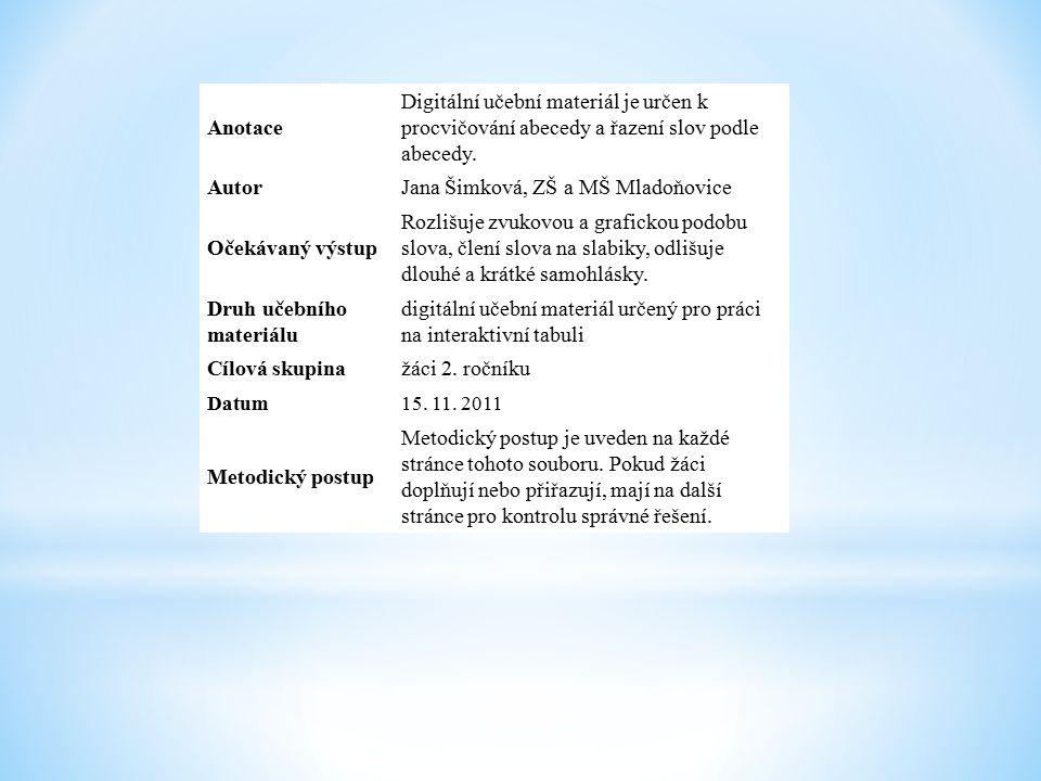 Anotace Digitální učební materiál je určen k procvičování abecedy a řazení slov podle abecedy. AutorJana Šimková, ZŠ a MŠ Mladoňovice Očekávaný výstup