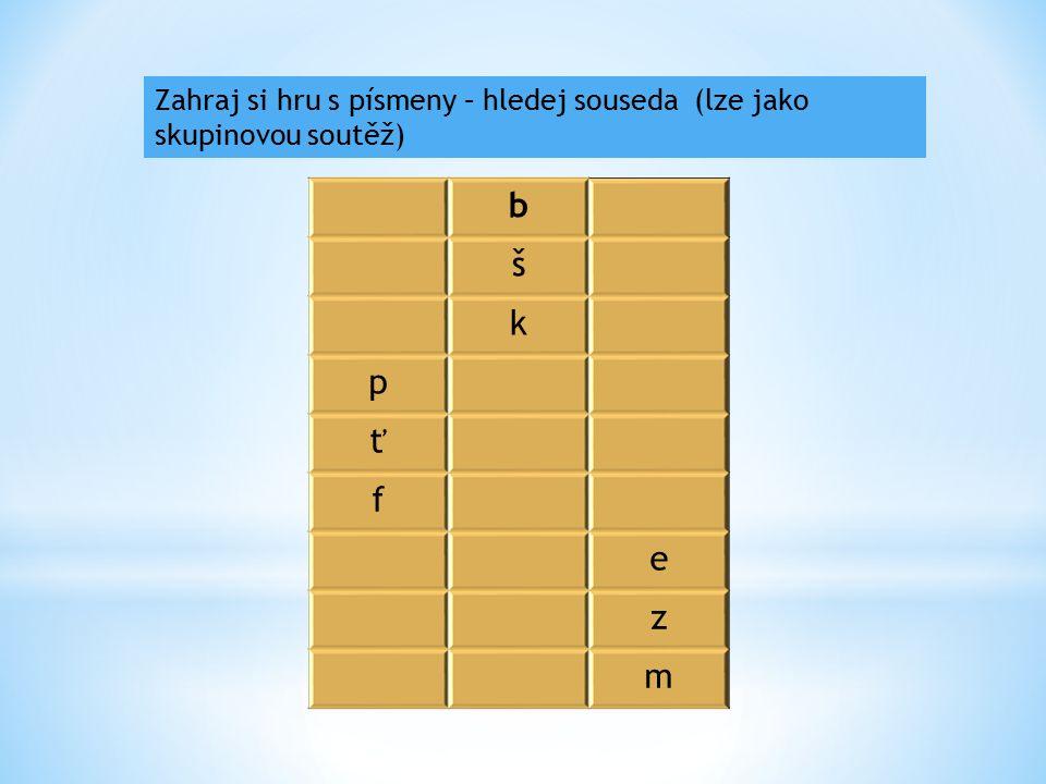 b š k p ť f e z m Zahraj si hru s písmeny – hledej souseda (lze jako skupinovou soutěž)