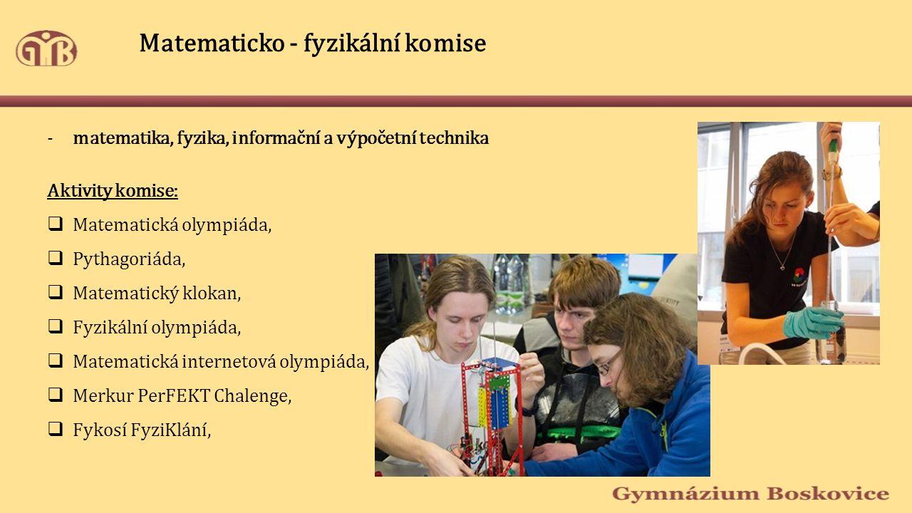 Matematicko - fyzikální komise -matematika, fyzika, informační a výpočetní technika Aktivity komise:  Matematická olympiáda,  Pythagoriáda,  Matematický klokan,  Fyzikální olympiáda,  Matematická internetová olympiáda,  Merkur PerFEKT Chalenge,  Fykosí FyziKlání,
