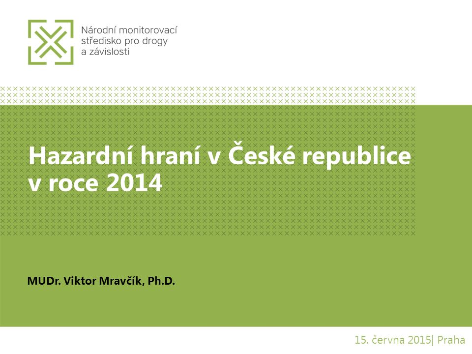 Hazardní hraní v České republice v roce 2014 MUDr. Viktor Mravčík, Ph.D. 15. června 2015| Praha