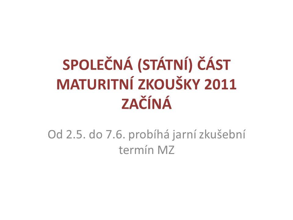 SPOLEČNÁ (STÁTNÍ) ČÁST MATURITNÍ ZKOUŠKY 2011 ZAČÍNÁ Od 2.5.