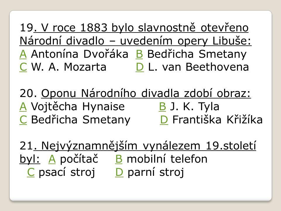 19. V roce 1883 bylo slavnostně otevřeno Národní divadlo – uvedením opery Libuše: AA Antonína Dvořáka B Bedřicha Smetany C W. A. Mozarta D L. van Beet