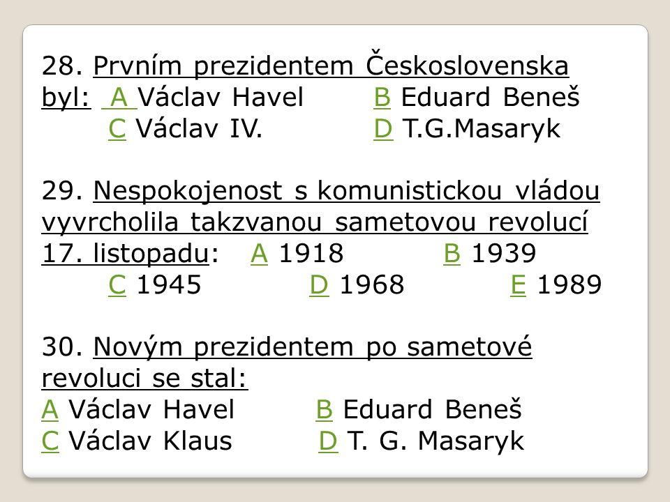 28. Prvním prezidentem Československa byl: A Václav Havel B Eduard Beneš C Václav IV.