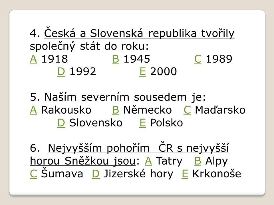 4. Česká a Slovenská republika tvořily společný stát do roku: AA 1918B 1945C 1989 D 1992E 2000BC DE 5. Naším severním sousedem je: AA RakouskoB Německ