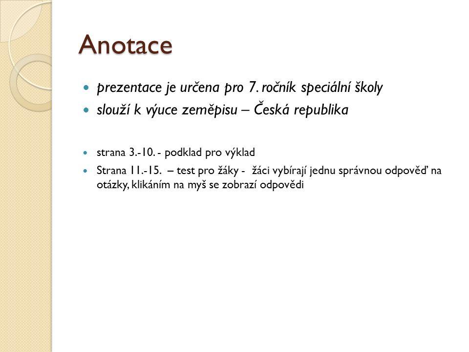 Anotace prezentace je určena pro 7. ročník speciální školy slouží k výuce zeměpisu – Česká republika strana 3.-10. - podklad pro výklad Strana 11.-15.
