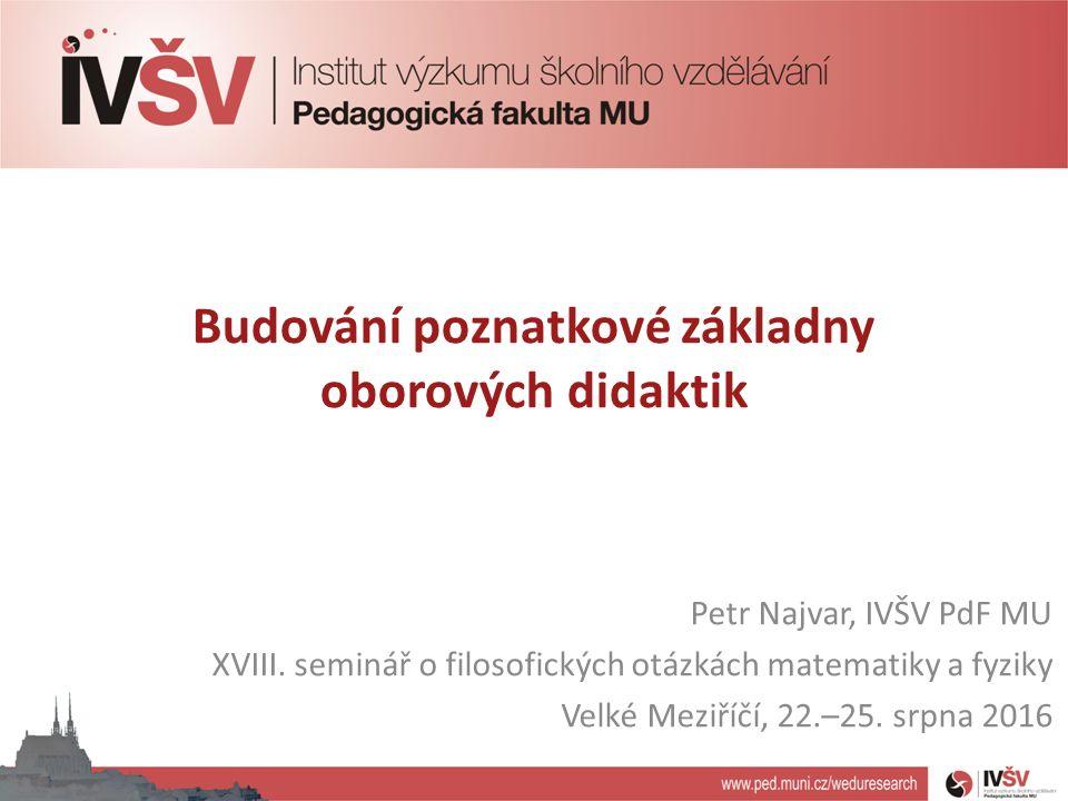 Budování poznatkové základny oborových didaktik Petr Najvar, IVŠV PdF MU XVIII.