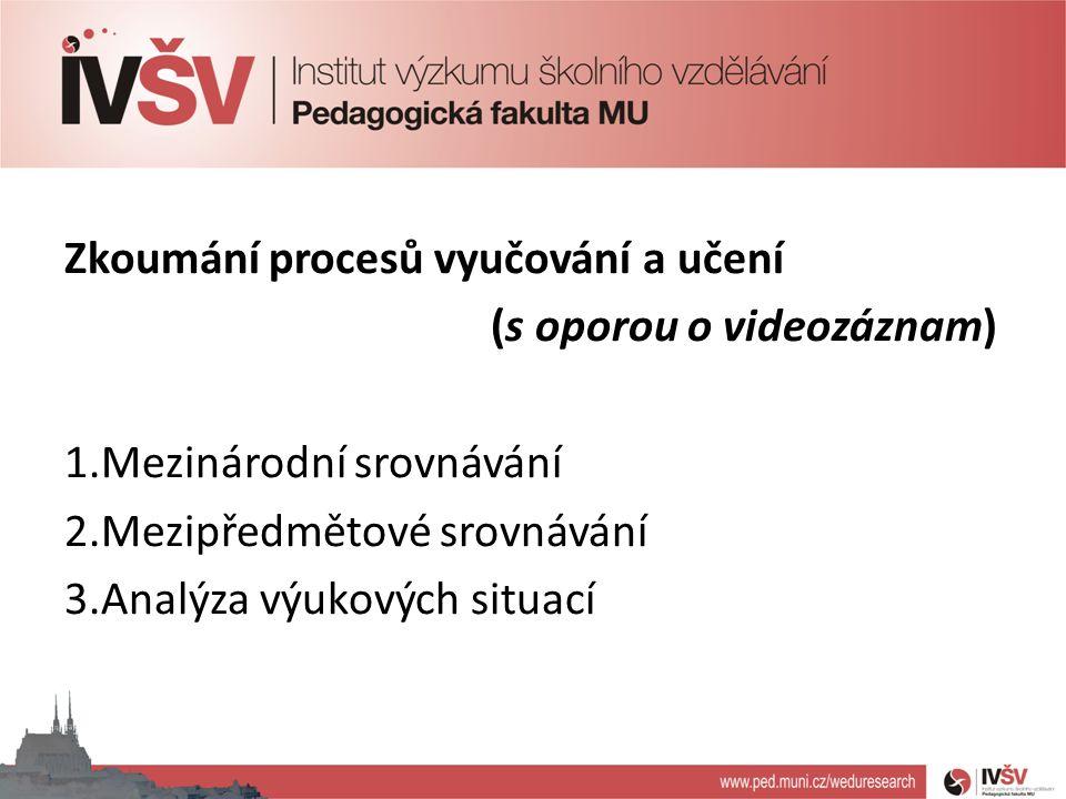 Zkoumání procesů vyučování a učení (s oporou o videozáznam) 1.Mezinárodní srovnávání 2.Mezipředmětové srovnávání 3.Analýza výukových situací