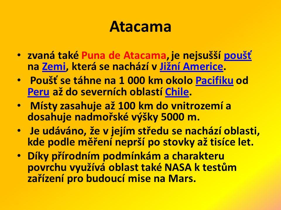 Atacama zvaná také Puna de Atacama, je nejsušší poušť na Zemi, která se nachází v Jižní Americe.poušťZemiJižní Americe Poušť se táhne na 1 000 km okolo Pacifiku od Peru až do severních oblastí Chile.Pacifiku PeruChile Místy zasahuje až 100 km do vnitrozemí a dosahuje nadmořské výšky 5000 m.