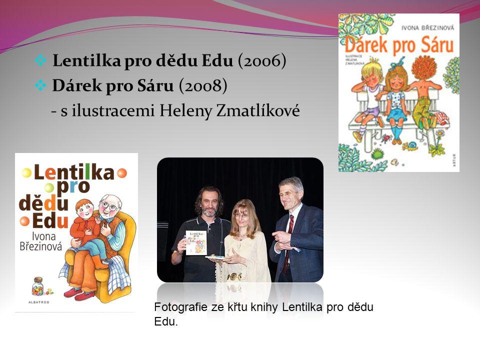  Lentilka pro dědu Edu (2006)  Dárek pro Sáru (2008) - s ilustracemi Heleny Zmatlíkové Fotografie ze křtu knihy Lentilka pro dědu Edu.