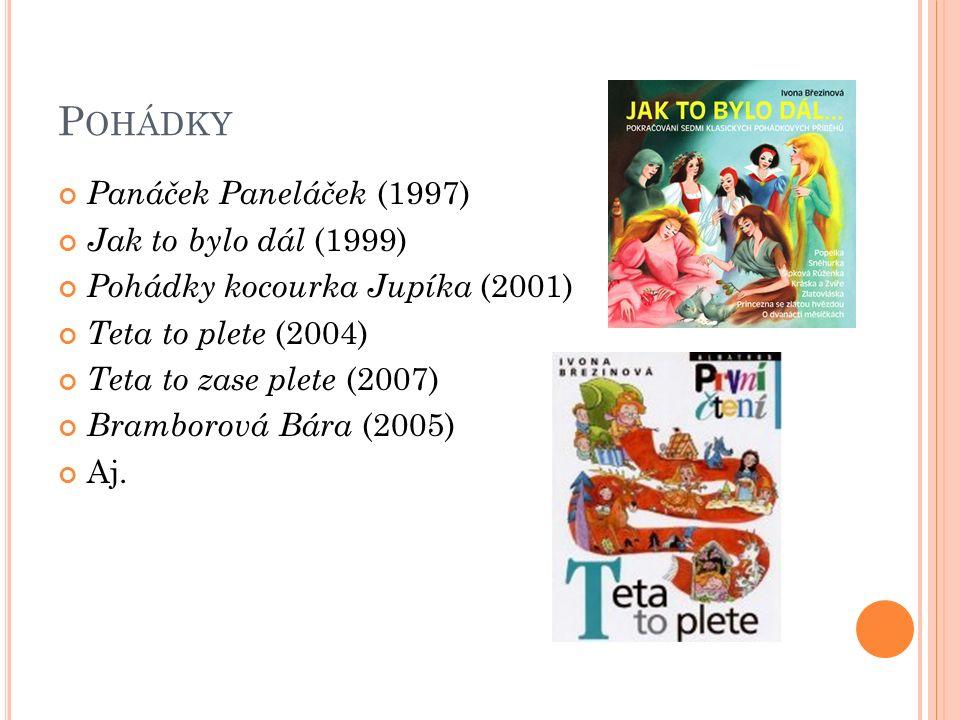 P OHÁDKY Panáček Paneláček (1997) Jak to bylo dál (1999) Pohádky kocourka Jupíka (2001) Teta to plete (2004) Teta to zase plete (2007) Bramborová Bára (2005) Aj.