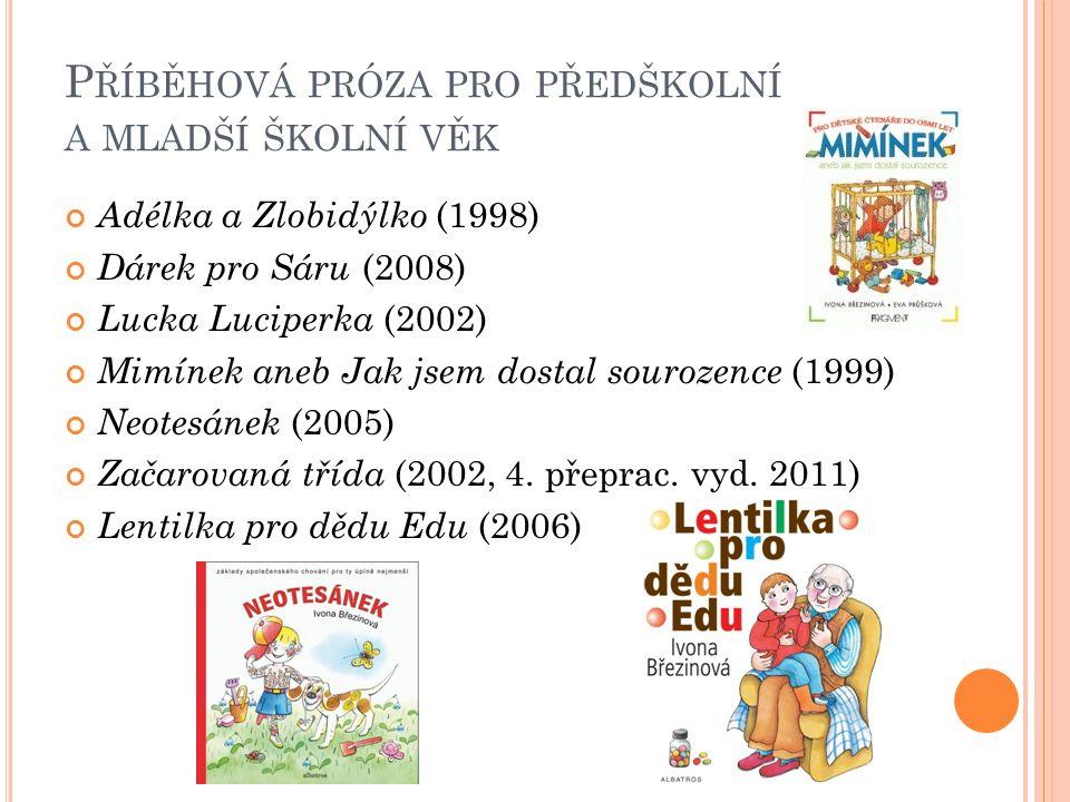 P ŘÍBĚHOVÁ PRÓZA PRO PŘEDŠKOLNÍ A MLADŠÍ ŠKOLNÍ VĚK Adélka a Zlobidýlko (1998) Dárek pro Sáru (2008) Lucka Luciperka (2002) Mimínek aneb Jak jsem dostal sourozence (1999) Neotesánek (2005) Začarovaná třída (2002, 4.