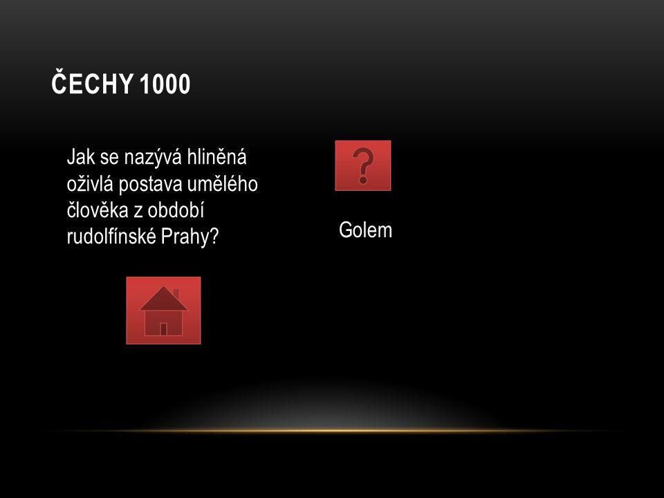 ČECHY 1000 Jak se nazývá hliněná oživlá postava umělého člověka z období rudolfínské Prahy? Golem