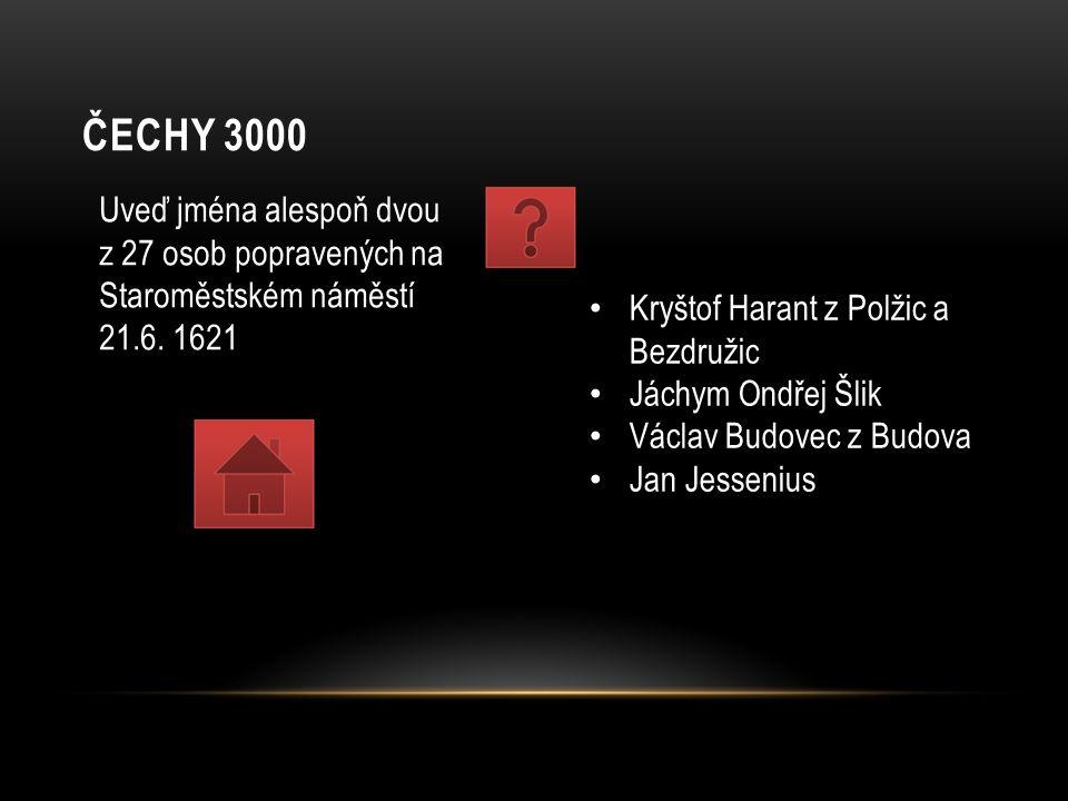 ČECHY 3000 Uveď jména alespoň dvou z 27 osob popravených na Staroměstském náměstí 21.6. 1621 Kryštof Harant z Polžic a Bezdružic Jáchym Ondřej Šlik Vá