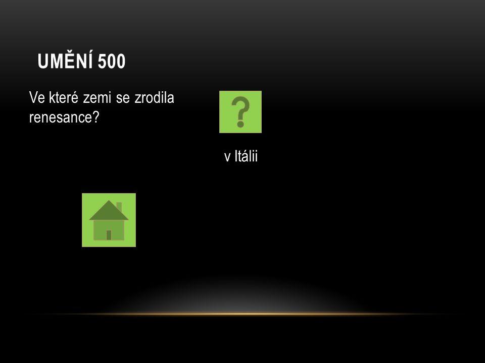UMĚNÍ 500 Ve které zemi se zrodila renesance? v Itálii