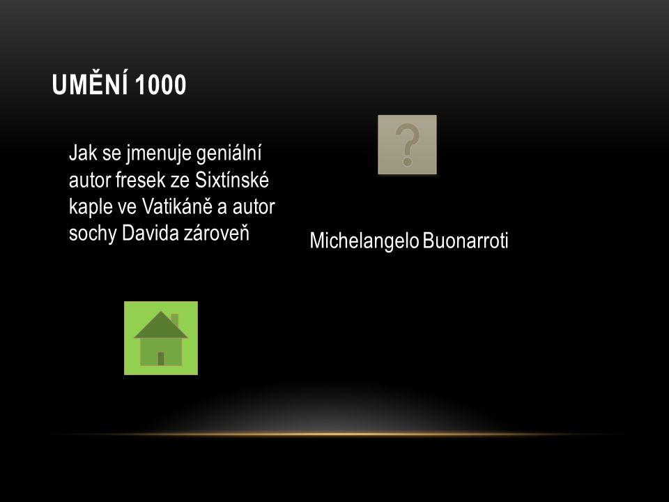 UMĚNÍ 1000 Jak se jmenuje geniální autor fresek ze Sixtínské kaple ve Vatikáně a autor sochy Davida zároveň Michelangelo Buonarroti