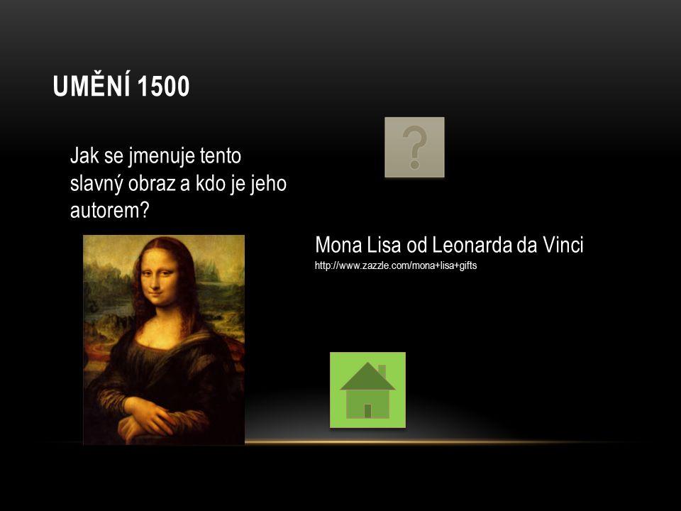 UMĚNÍ 1500 Jak se jmenuje tento slavný obraz a kdo je jeho autorem? Mona Lisa od Leonarda da Vinci http://www.zazzle.com/mona+lisa+gifts
