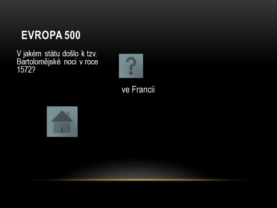 EVROPA 500 V jakém státu došlo k tzv. Bartolomějské noci v roce 1572? ve Francii