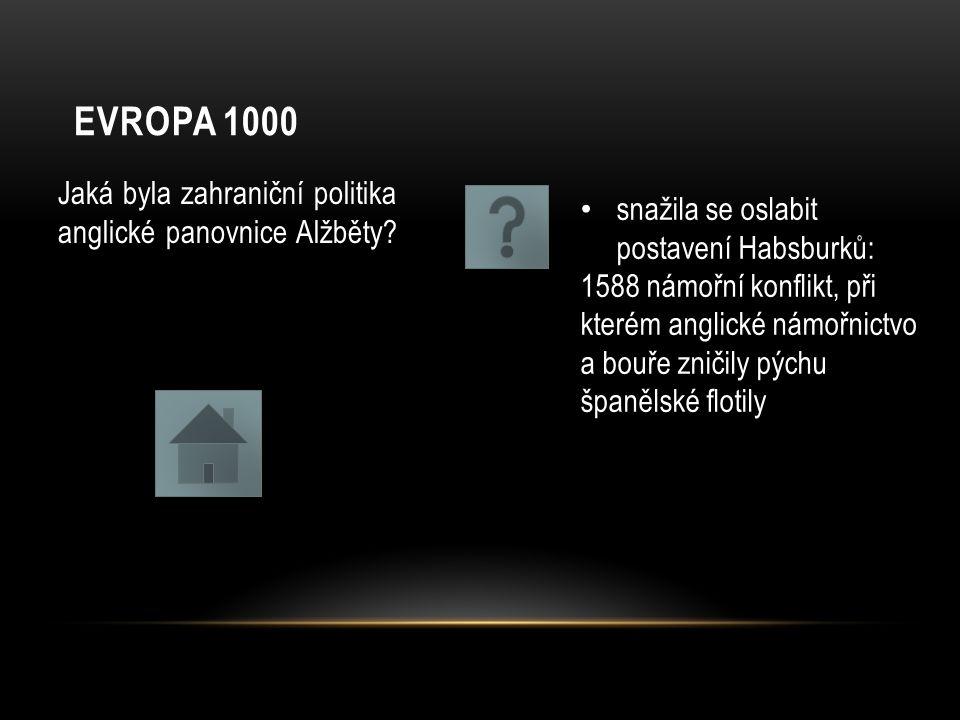 EVROPA 1000 Jaká byla zahraniční politika anglické panovnice Alžběty? snažila se oslabit postavení Habsburků: 1588 námořní konflikt, při kterém anglic