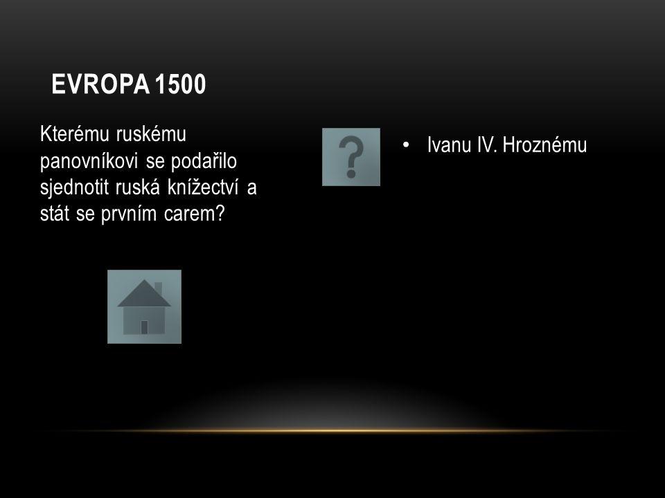 EVROPA 1500 Kterému ruskému panovníkovi se podařilo sjednotit ruská knížectví a stát se prvním carem? Ivanu IV. Hroznému