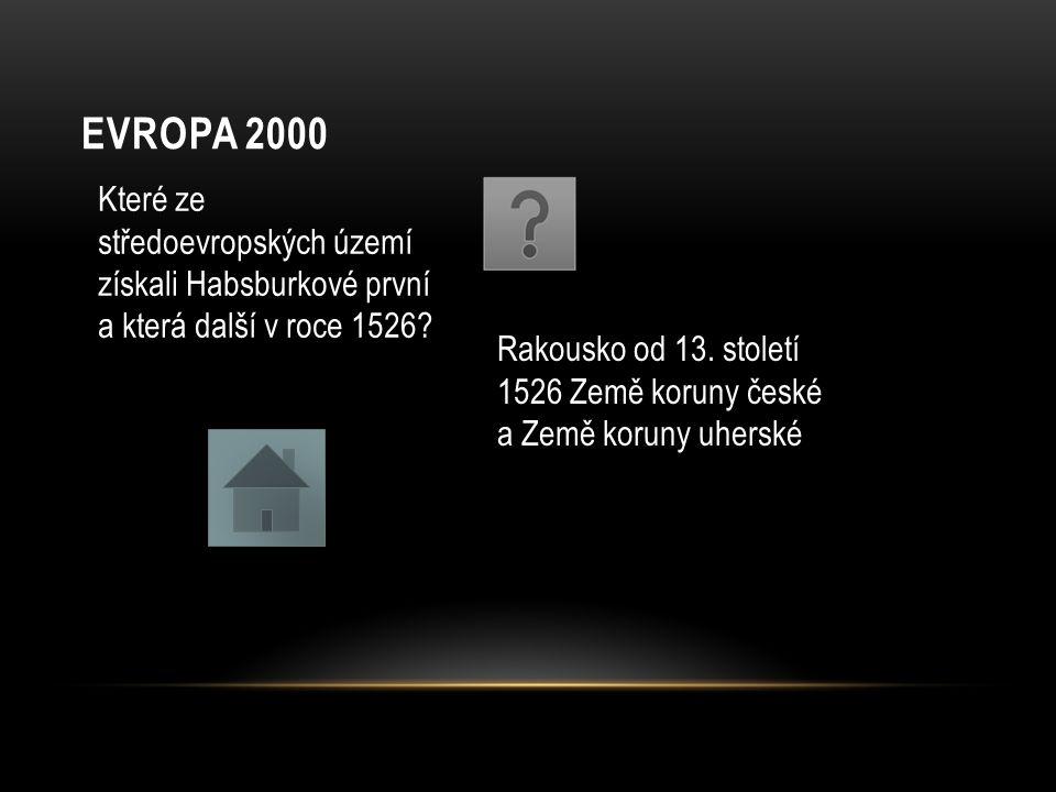 EVROPA 2000 Které ze středoevropských území získali Habsburkové první a která další v roce 1526? Rakousko od 13. století 1526 Země koruny české a Země