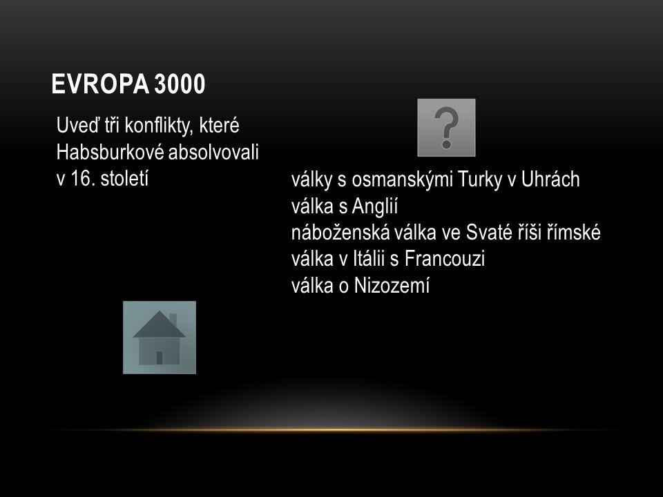 EVROPA 3000 Uveď tři konflikty, které Habsburkové absolvovali v 16. století války s osmanskými Turky v Uhrách válka s Anglií náboženská válka ve Svaté