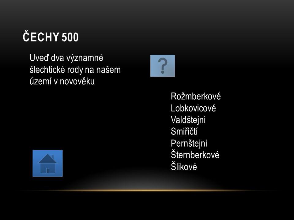 ČECHY 500 Uveď dva významné šlechtické rody na našem území v novověku Rožmberkové Lobkovicové Valdštejni Smiřičtí Pernštejni Šternberkové Šlikové