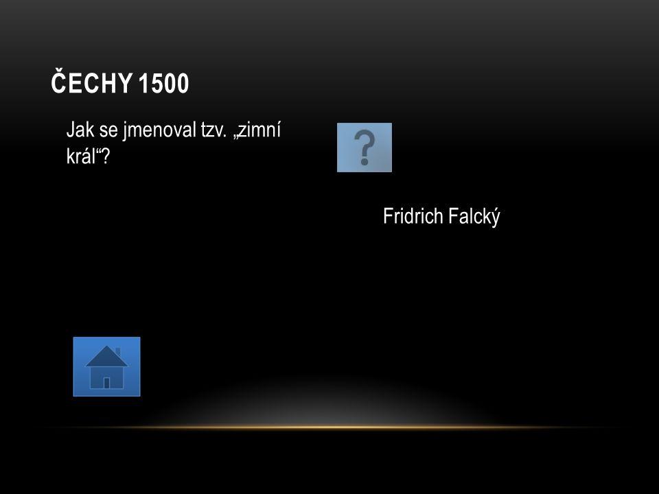 """ČECHY 1500 Jak se jmenoval tzv. """"zimní král""""? Fridrich Falcký"""