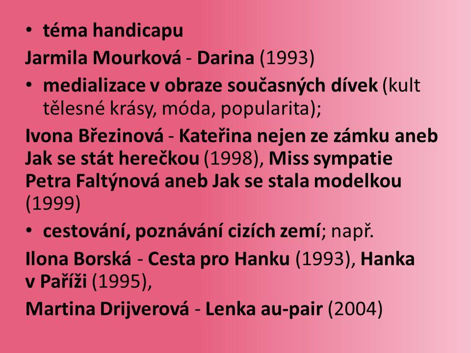 téma handicapu Jarmila Mourková - Darina (1993) medializace v obraze současných dívek (kult tělesné krásy, móda, popularita); Ivona Březinová - Kateřina nejen ze zámku aneb Jak se stát herečkou (1998), Miss sympatie Petra Faltýnová aneb Jak se stala modelkou (1999) cestování, poznávání cizích zemí; např.