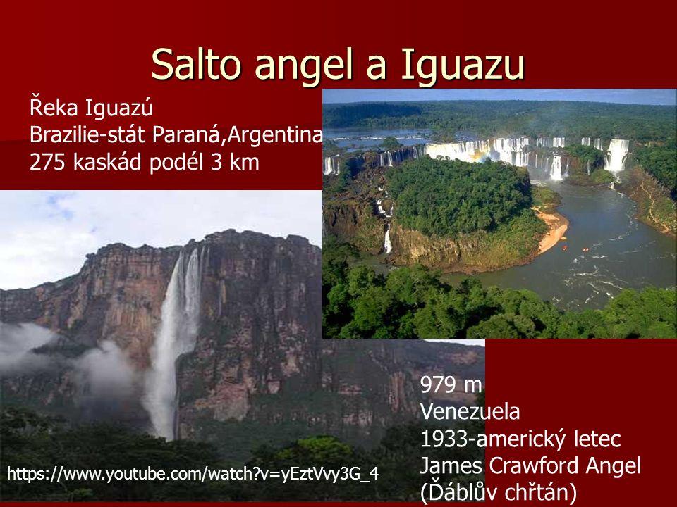 Salto angel a Iguazu 979 m Venezuela 1933-americký letec James Crawford Angel (Ďáblův chřtán) Řeka Iguazú Brazilie-stát Paraná,Argentina 275 kaskád podél 3 km https://www.youtube.com/watch v=yEztVvy3G_4
