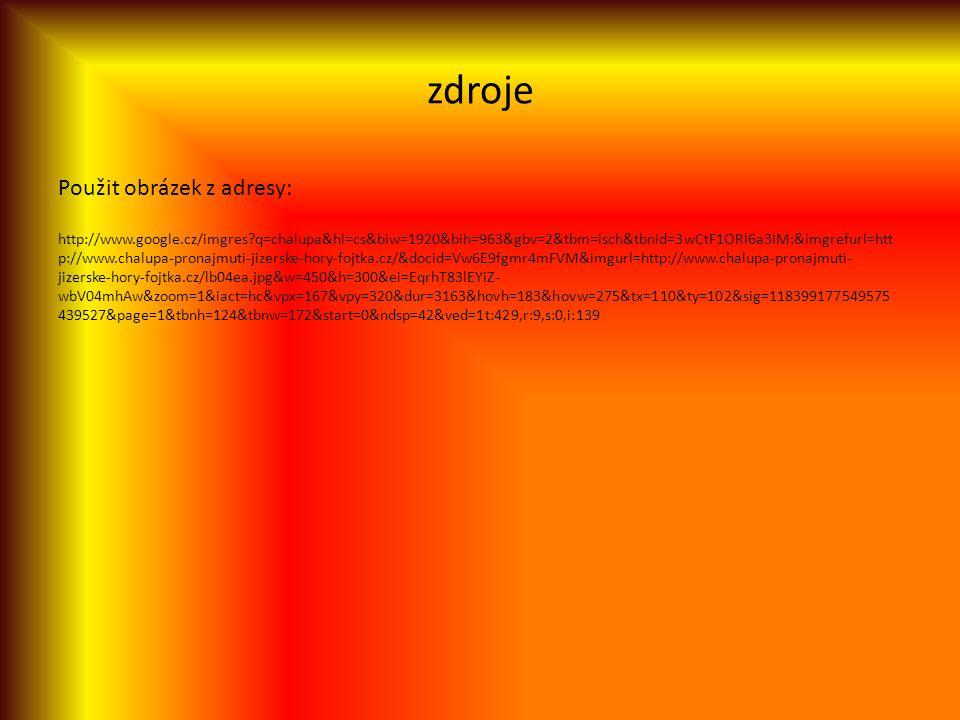 zdroje Použit obrázek z adresy: http://www.google.cz/imgres q=chalupa&hl=cs&biw=1920&bih=963&gbv=2&tbm=isch&tbnid=3wCtF1ORl6a3IM:&imgrefurl=htt p://www.chalupa-pronajmuti-jizerske-hory-fojtka.cz/&docid=Vw6E9fgmr4mFVM&imgurl=http://www.chalupa-pronajmuti- jizerske-hory-fojtka.cz/lb04ea.jpg&w=450&h=300&ei=EqrhT83lEYiZ- wbV04mhAw&zoom=1&iact=hc&vpx=167&vpy=320&dur=3163&hovh=183&hovw=275&tx=110&ty=102&sig=118399177549575 439527&page=1&tbnh=124&tbnw=172&start=0&ndsp=42&ved=1t:429,r:9,s:0,i:139