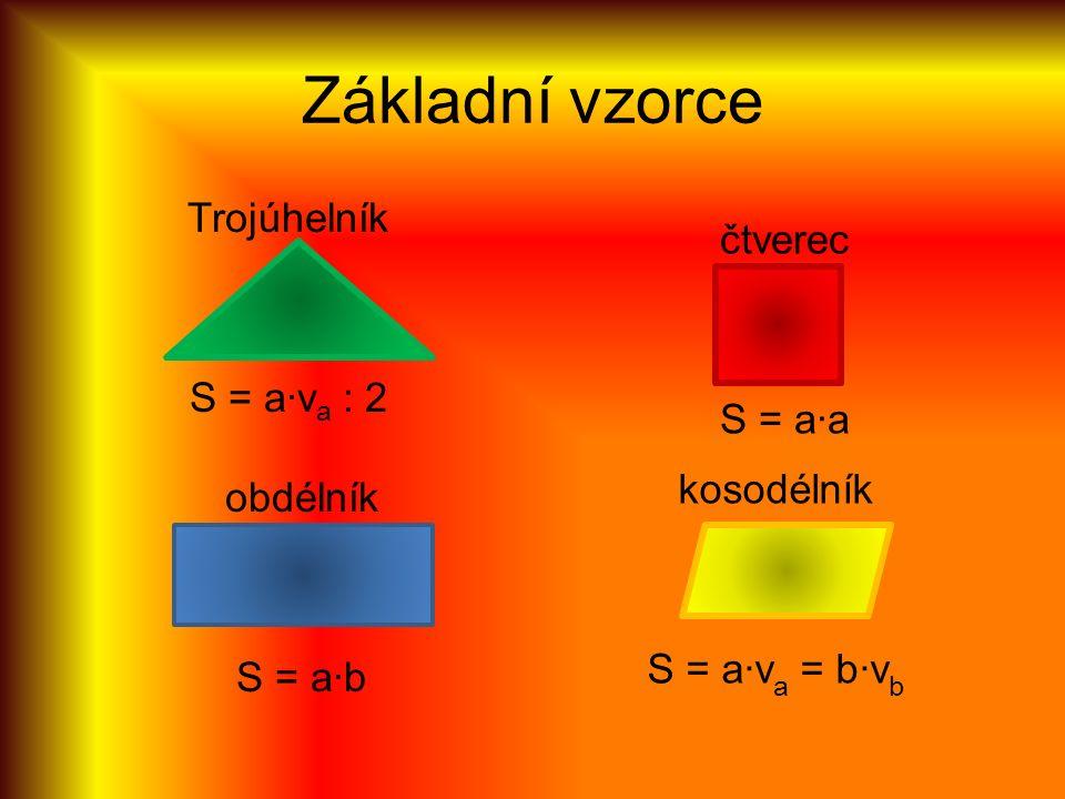 Základní vzorce Trojúhelník S = a·v a : 2 obdélník S = a·b čtverec S = a·a kosodélník S = a·v a = b·v b
