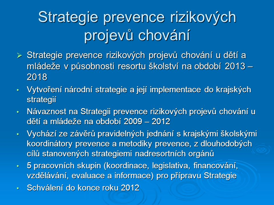 Strategie prevence rizikových projevů chování  Strategie prevence rizikových projevů chování u dětí a mládeže v působnosti resortu školství na období 2013 – 2018 Vytvoření národní strategie a její implementace do krajských strategií Vytvoření národní strategie a její implementace do krajských strategií Návaznost na Strategii prevence rizikových projevů chování u dětí a mládeže na období 2009 – 2012 Návaznost na Strategii prevence rizikových projevů chování u dětí a mládeže na období 2009 – 2012 Vychází ze závěrů pravidelných jednání s krajskými školskými koordinátory prevence a metodiky prevence, z dlouhodobých cílů stanovených strategiemi nadresortních orgánů Vychází ze závěrů pravidelných jednání s krajskými školskými koordinátory prevence a metodiky prevence, z dlouhodobých cílů stanovených strategiemi nadresortních orgánů 5 pracovních skupin (koordinace, legislativa, financování, vzdělávání, evaluace a informace) pro přípravu Strategie 5 pracovních skupin (koordinace, legislativa, financování, vzdělávání, evaluace a informace) pro přípravu Strategie Schválení do konce roku 2012 Schválení do konce roku 2012