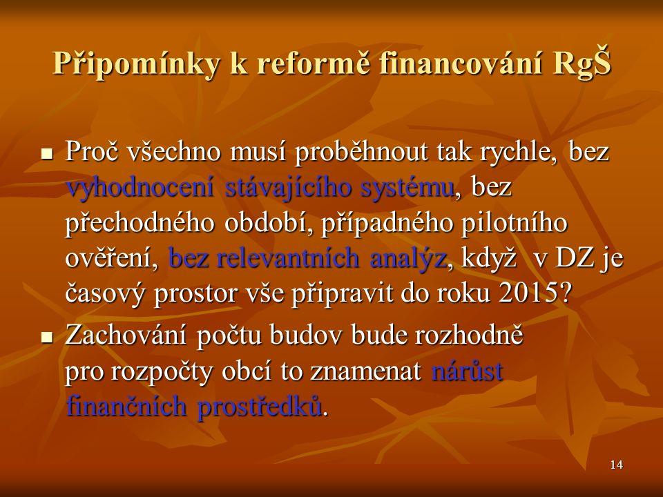 14 Připomínky k reformě financování RgŠ Proč všechno musí proběhnout tak rychle, bez vyhodnocení stávajícího systému, bez přechodného období, případného pilotního ověření, bez relevantních analýz, když v DZ je časový prostor vše připravit do roku 2015.