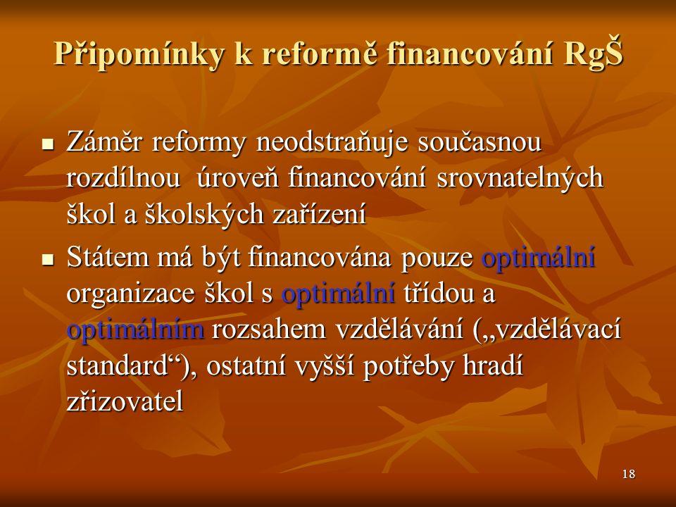 """18 Připomínky k reformě financování RgŠ Záměr reformy neodstraňuje současnou rozdílnou úroveň financování srovnatelných škol a školských zařízení Záměr reformy neodstraňuje současnou rozdílnou úroveň financování srovnatelných škol a školských zařízení Státem má být financována pouze optimální organizace škol s optimální třídou a optimálním rozsahem vzdělávání (""""vzdělávací standard ), ostatní vyšší potřeby hradí zřizovatel Státem má být financována pouze optimální organizace škol s optimální třídou a optimálním rozsahem vzdělávání (""""vzdělávací standard ), ostatní vyšší potřeby hradí zřizovatel"""