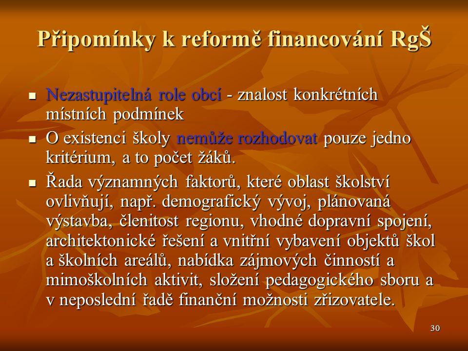 30 Připomínky k reformě financování RgŠ Nezastupitelná role obcí - znalost konkrétních místních podmínek Nezastupitelná role obcí - znalost konkrétních místních podmínek O existenci školy nemůže rozhodovat pouze jedno kritérium, a to počet žáků.