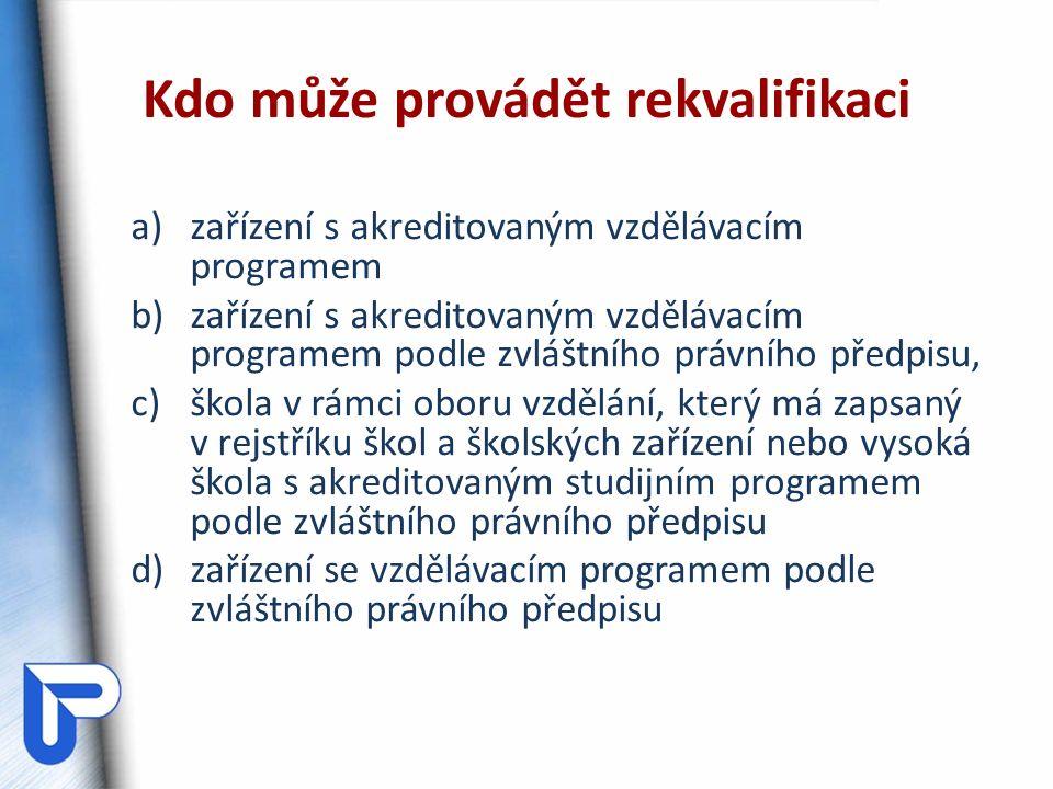 Kdo může provádět rekvalifikaci a)zařízení s akreditovaným vzdělávacím programem b)zařízení s akreditovaným vzdělávacím programem podle zvláštního právního předpisu, c)škola v rámci oboru vzdělání, který má zapsaný v rejstříku škol a školských zařízení nebo vysoká škola s akreditovaným studijním programem podle zvláštního právního předpisu d)zařízení se vzdělávacím programem podle zvláštního právního předpisu