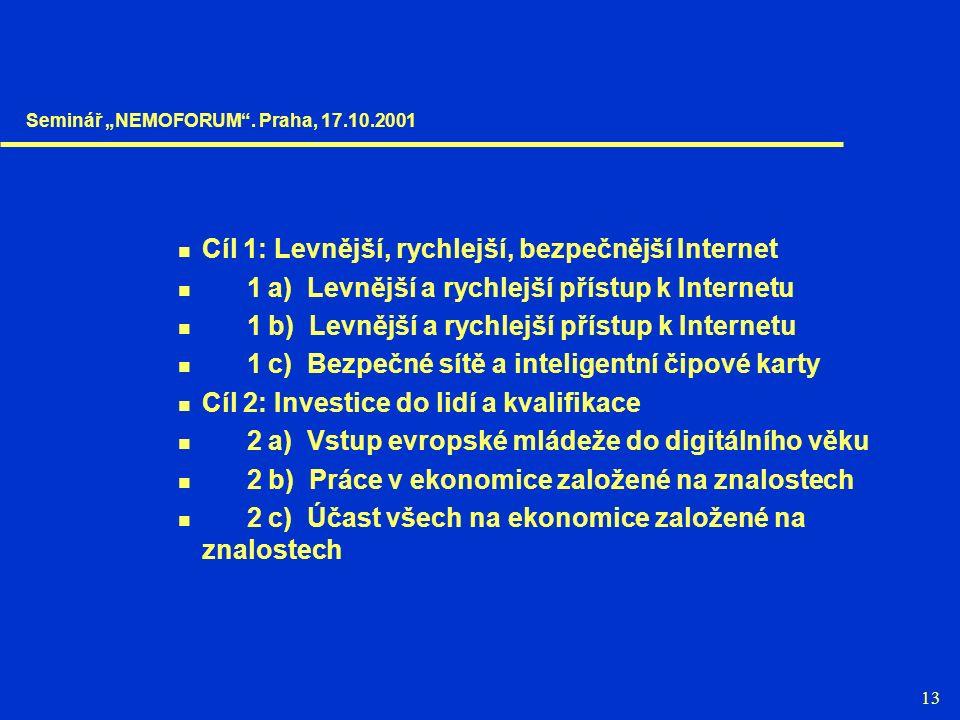 """13 Cíl 1: Levnější, rychlejší, bezpečnější Internet 1 a) Levnější a rychlejší přístup k Internetu 1 b) Levnější a rychlejší přístup k Internetu 1 c) Bezpečné sítě a inteligentní čipové karty Cíl 2: Investice do lidí a kvalifikace 2 a) Vstup evropské mládeže do digitálního věku 2 b) Práce v ekonomice založené na znalostech 2 c) Účast všech na ekonomice založené na znalostech Seminář """"NEMOFORUM ."""