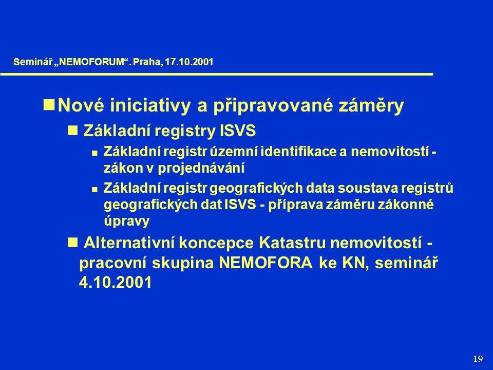 """19 Nové iniciativy a připravované záměry Základní registry ISVS Základní registr územní identifikace a nemovitostí - zákon v projednávání Základní registr geografických data soustava registrů geografických dat ISVS - příprava záměru zákonné úpravy Alternativní koncepce Katastru nemovitostí - pracovní skupina NEMOFORA ke KN, seminář 4.10.2001 Seminář """"NEMOFORUM ."""