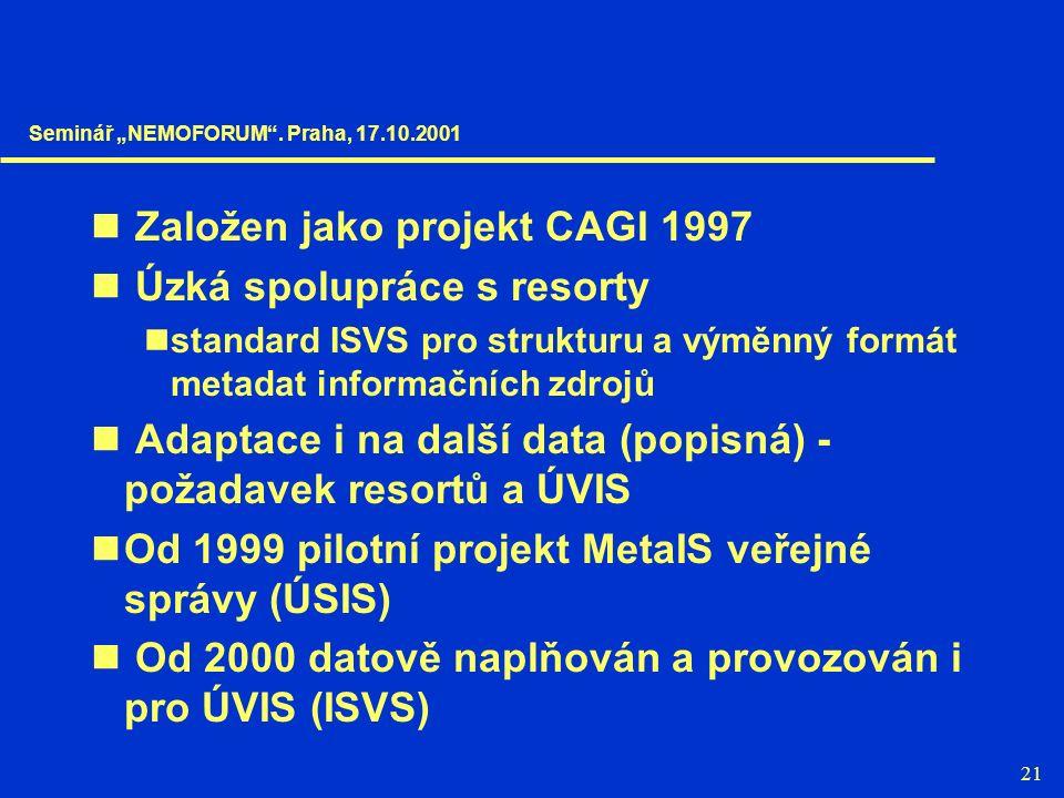 """21 Založen jako projekt CAGI 1997 Úzká spolupráce s resorty standard ISVS pro strukturu a výměnný formát metadat informačních zdrojů Adaptace i na další data (popisná) - požadavek resortů a ÚVIS Od 1999 pilotní projekt MetaIS veřejné správy (ÚSIS) Od 2000 datově naplňován a provozován i pro ÚVIS (ISVS) Seminář """"NEMOFORUM ."""