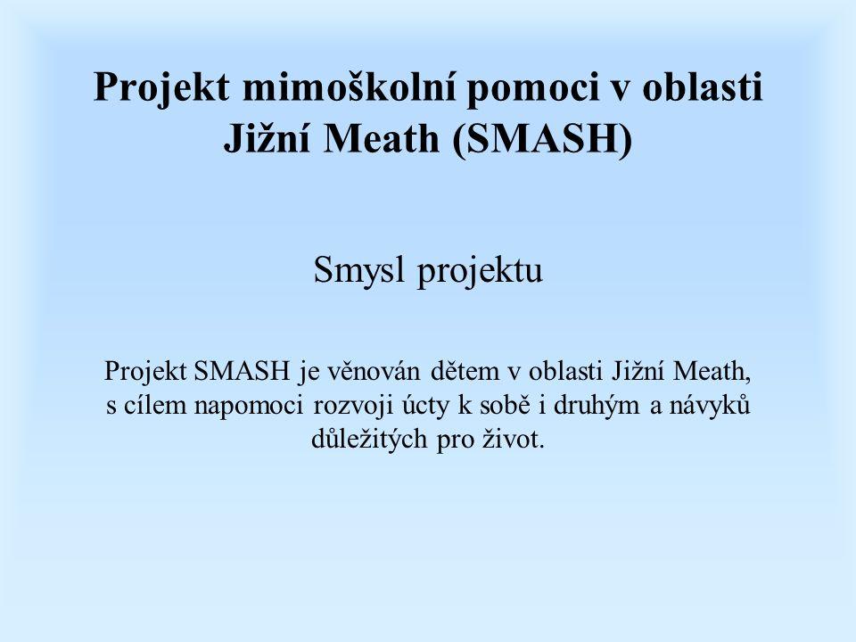 Projekt mimoškolní pomoci v oblasti Jižní Meath (SMASH) Smysl projektu Projekt SMASH je věnován dětem v oblasti Jižní Meath, s cílem napomoci rozvoji úcty k sobě i druhým a návyků důležitých pro život.