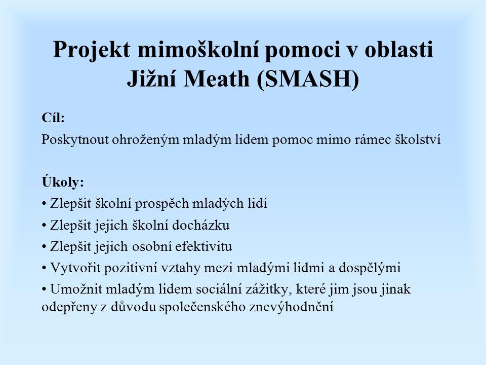 Projekt mimoškolní pomoci v oblasti Jižní Meath (SMASH) Cíl: Poskytnout ohroženým mladým lidem pomoc mimo rámec školství Úkoly: Zlepšit školní prospěch mladých lidí Zlepšit jejich školní docházku Zlepšit jejich osobní efektivitu Vytvořit pozitivní vztahy mezi mladými lidmi a dospělými Umožnit mladým lidem sociální zážitky, které jim jsou jinak odepřeny z důvodu společenského znevýhodnění
